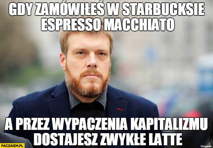 Gdy zamówiłeś w Starbucksie espresso macchiato a przez wypaczenia kapitalizmu dostajesz zwykle latte zly zandberg partia razem