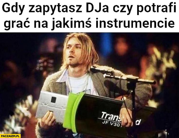 Gdy zapytasz DJa czy potrafi grac na jakimś instrumencie Kurt Cobain gra na pendrive