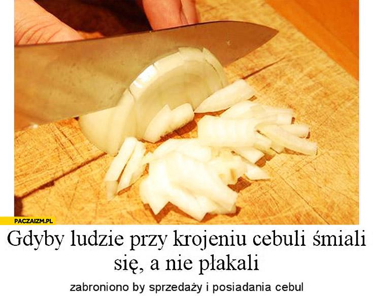 Gdyby ludzie przy krojeniu cebuli śmiali się, a nie płakali zabroniono by sprzedaży i posiadania cebul