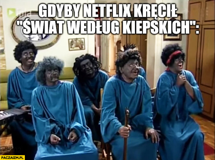 Gdyby Netflix kręcił Świat według Kiepskich murzyni czarni