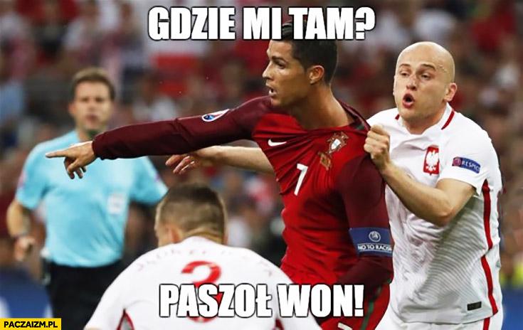 Gdzie mi tam? Paszoł won! Pazdan Ronaldo