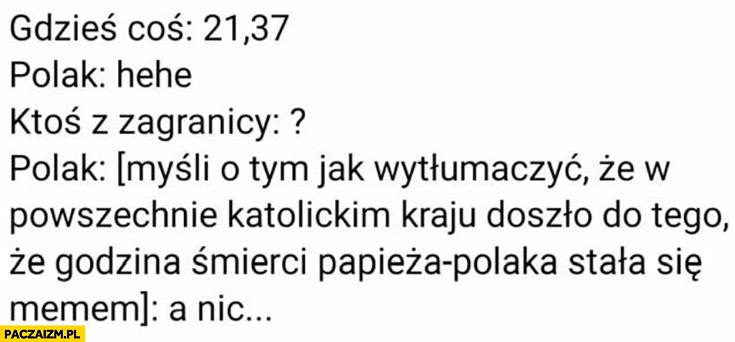 Gdzieś coś 2137, Polak: hehe, ktoś z zagranicy nie rozumie Polak myśli jak wytłumaczyć, że w katolickim kraju godzina śmierci papieża Polaka stała się memem