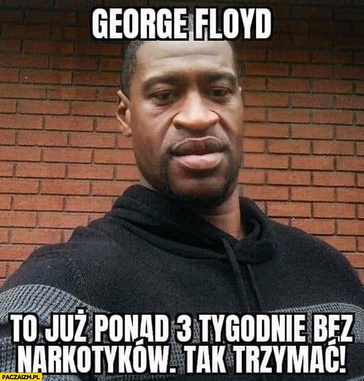 George Floyd to już ponad 3 tygodnie bez narkotyków, tak trzymać