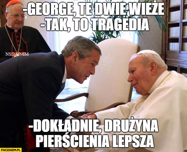 George, te dwie wieże, tak to tragedia. Dokładnie, drużyna pierścienia była lepsza George Bush Jan Paweł II