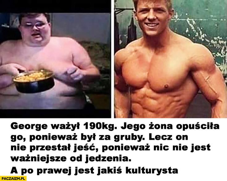 George ważył 190 kg. Jego żona opuściła go ponieważ był za gruby. Lecz on nie przestał jeść, ponieważ nic nie jest ważniejsze od jedzenia. A po prawej jest jakiś kulturysta