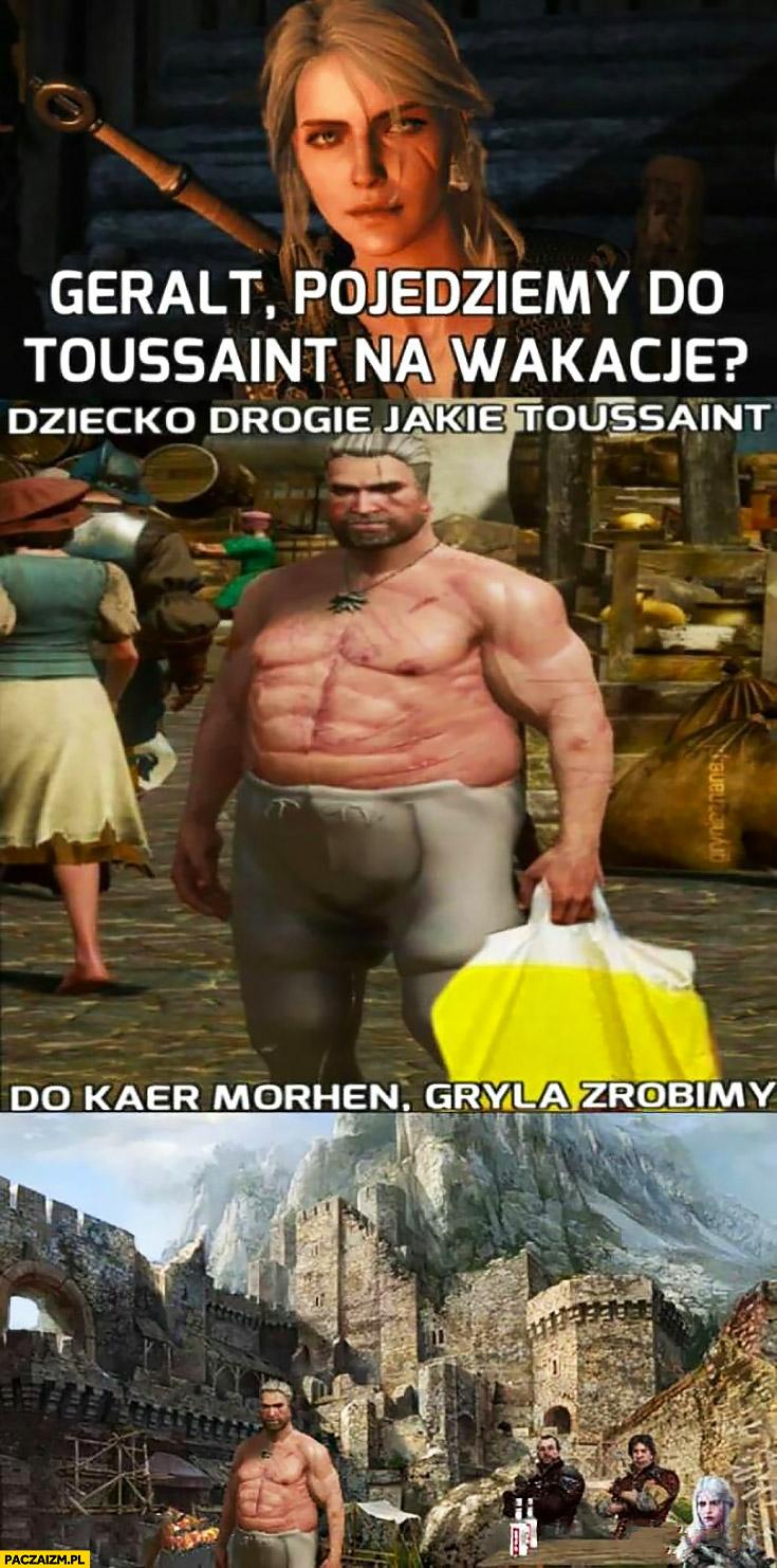 Geralt pojedziemy do Toussaint na wakacje? Dziecko drogie jakie Toussaint do Kaer Morhen, grilla zrobimy przeróbka