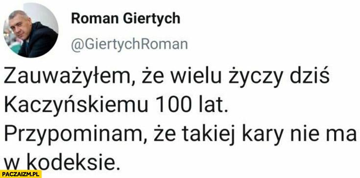 Giertych wielu życzy dziś Kaczyńskiemu 100 lat, przypominam, że takiej kary nie ma w kodeksie