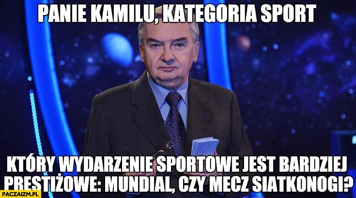 Glik panie Kamilu kategoria sport które wydarzenie jest bardziej prestiżowe: mundial czy mecz siatkonogi 1 z 10 jeden z dziesięciu Tadeusz Sznuk