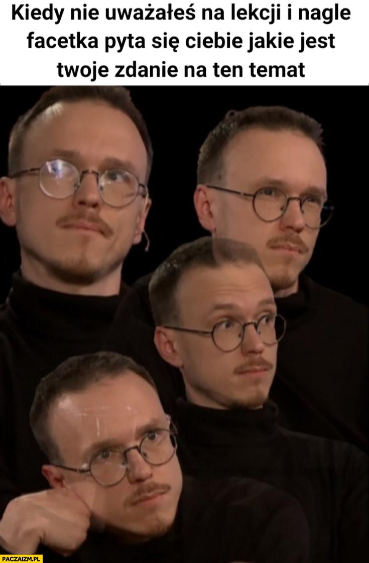 Gonciarz kiedy nie uważałeś na lekcji i nagle facetka pyta się Ciebie jakie jest Twoje zdanie na ten temat