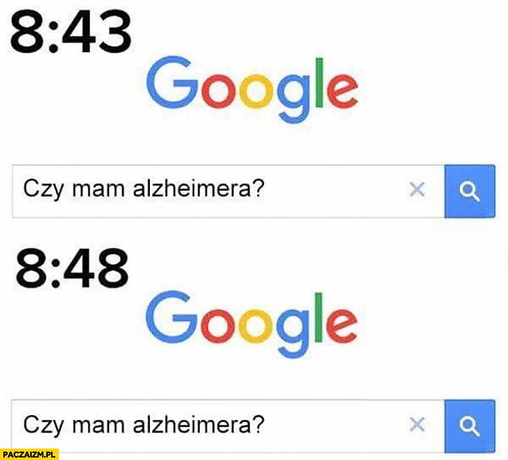 Google 8:43 czy mam alzheimera? O 8:48 znowu
