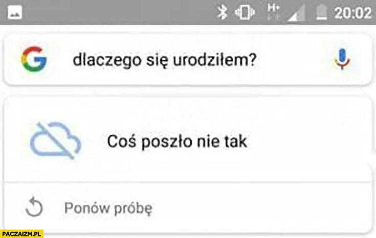 Google dlaczego się urodziłem? Coś poszło nie tak