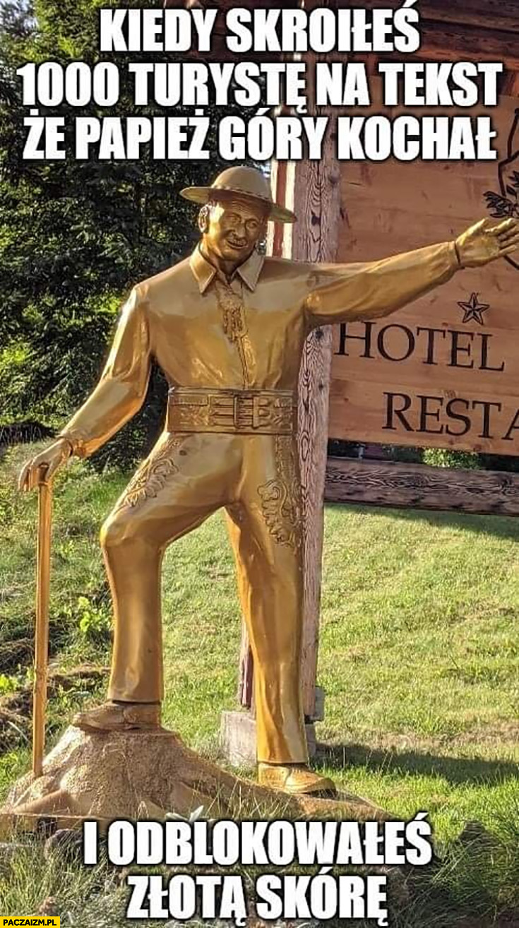 Góral kiedy skroiłeś 1000 turystę na tekst, że papież góry kochał i odblokowałeś złotą skórę