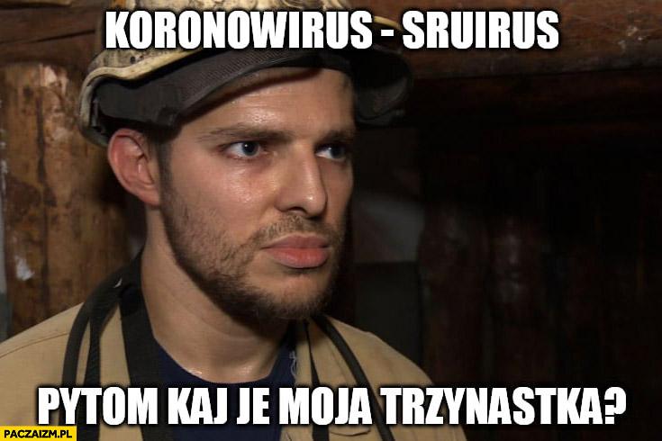Górnik koronawirus srirus pytam gdzie jest moja trzynastka? Ka je