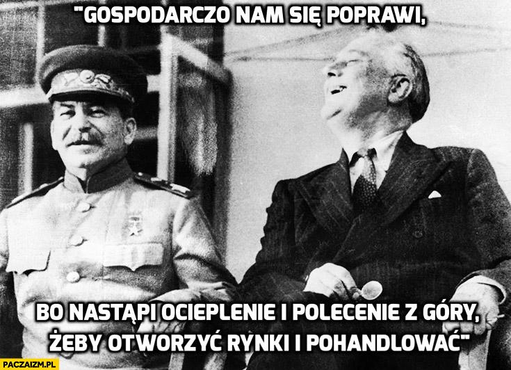 Gospodarczo nam się poprawi, bo nastąpi ocieplenie i polecenie z góry żeby otworzyć rynki i pohandlować Stalin
