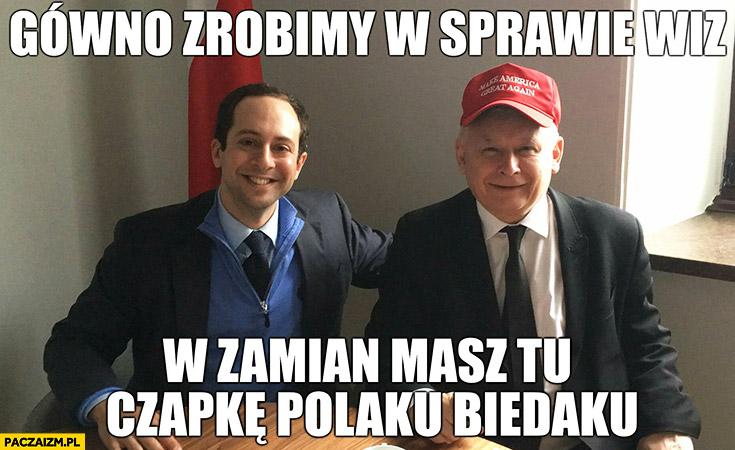 Gówno zrobimy w sprawie wiz w zamian masz tu czapkę polaku biedaku. Kaczyński make America great again