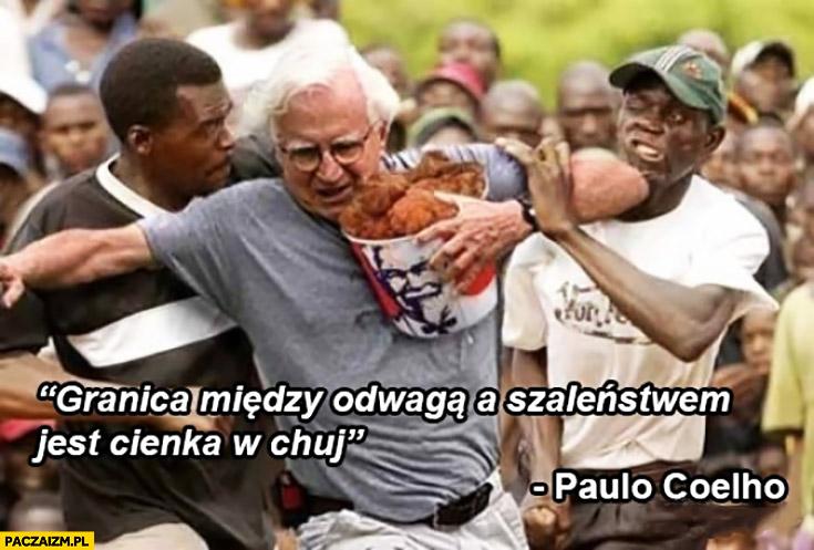 Granica między odwagą a szaleństwem jest cienka w opór. Paulo Coelho cytat kubełek KFC wśród murzynów