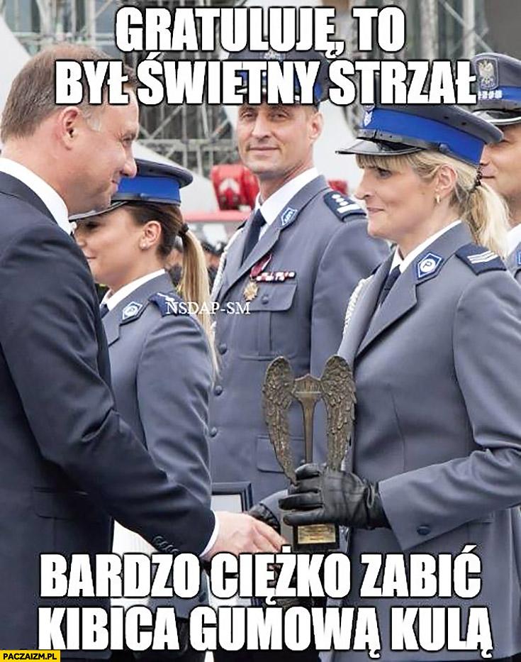 Gratuluję, to był świetny strzał bardzo ciężko zabić kibica gumową kulką Andrzej Duda policjantka