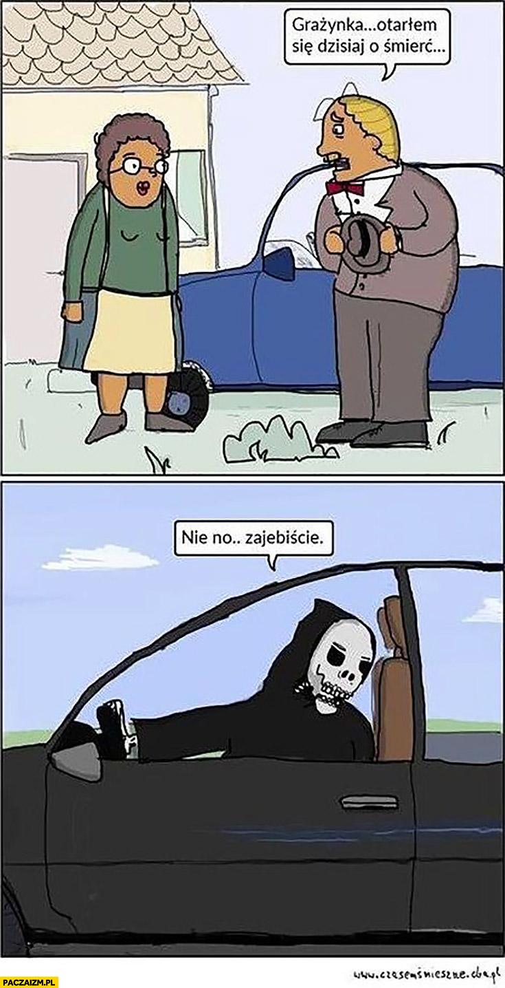 Grażynka otarłem się dzisiaj o śmierć samochodem, nie no zarąbiście