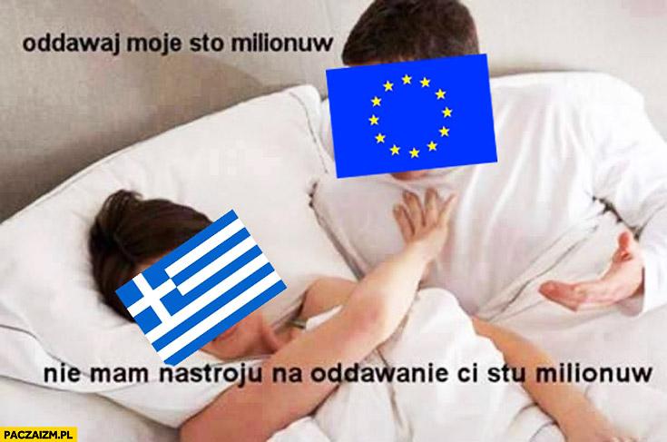 Grecja UE Unia Europejska oddaj moje sto milionów nie mam nastroju na oddawanie Ci stu milionów