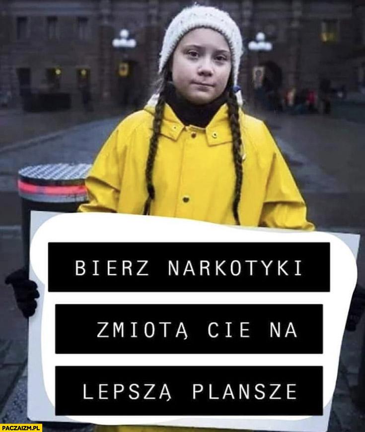Greta Thunberg bierz narkotyki zmiotą Cię na lepszą planszę