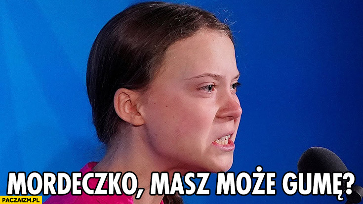 Greta Thunberg mordeczko, masz może gumę?