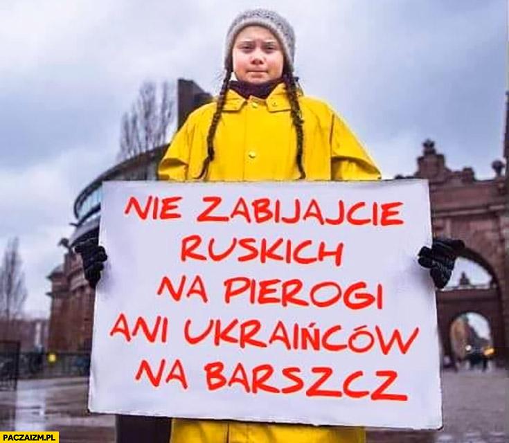 Greta Thunberg nie zabijajcie ruskich na pierogi ani Ukraińców na barszcz