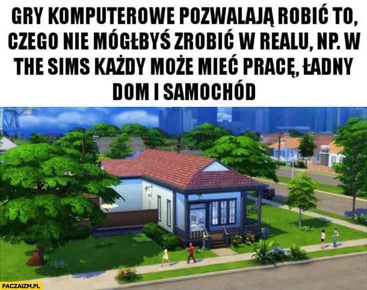 Gry komputerowe pozwalają robić to czego nie mógłbyś zrobić w realu np w The Sims każdy może mieć prace, ładny dom i samochód