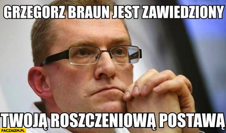 Grzegorz Braun jest zawiedziony Twoją roszczeniową postawą