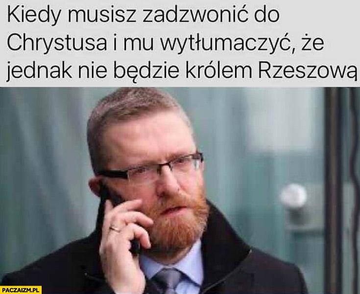 Grzegorz Braun kiedy musisz zadzwonić do Chrystusa i mu wytłumaczyć, że jednak nie będzie królem Rzeszowa