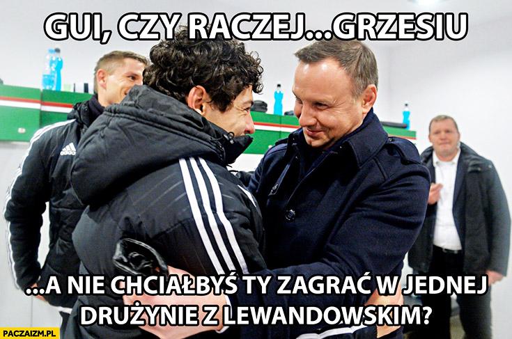 Gui, czy raczej Grzesiu, a nie chciałbyś Ty zagrać w jednej drużynie z Lewandowskim? Andrzej Duda