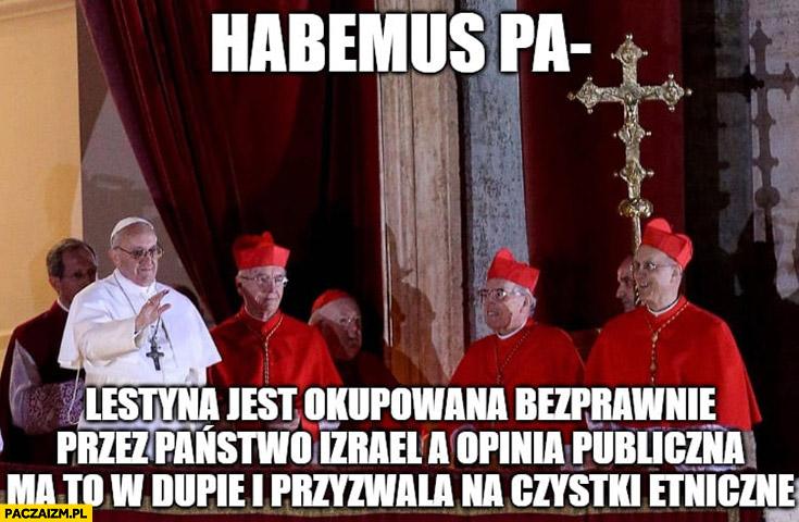 Habemus papam Palestyna jest okupowana bezprawnie przez Izrael a opinia publiczna ma to w dupie i przyzwala na czystki etniczne Papież Franciszek