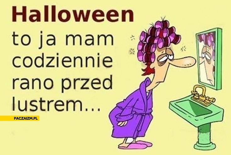 Halloween to ja mam codziennie rano przed lustrem