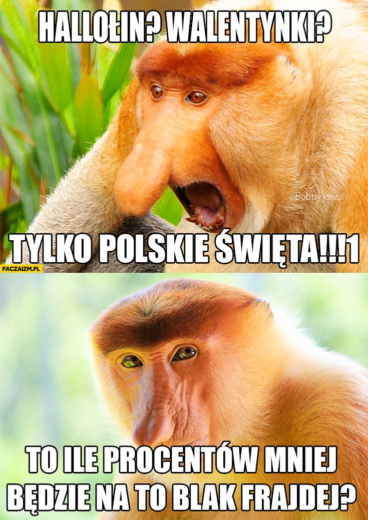 Halloween? Walentynki? Tylko polskie święta, to ile procent mniej będzie na to black frajdej? Typowy polak nosacz małpa