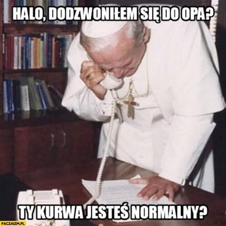 Halo dodzwoniłem się do OPa? Ty kurna jesteś normalny papież Jan Paweł II