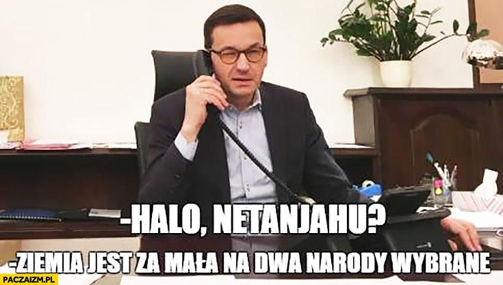 Halo Netanjahu? Ziemia jest za mała na dwa narody wybrane Morawiecki dzwoni