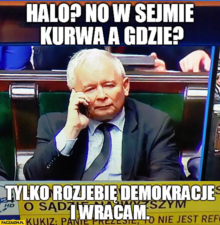 Halo no w sejmie kurna, a gdzie? Tylko rozwalę demokrację i wracam Jarosław Kaczyński rozmawia przez telefon