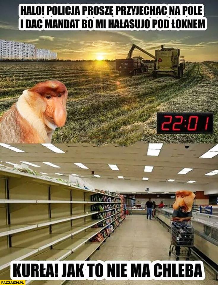 Halo policja proszę przyjechać na pole i dać mandat bo rolnicy hałasują, potem w sklepie jak to nie ma chleba? Typowy Polak nosacz małpa