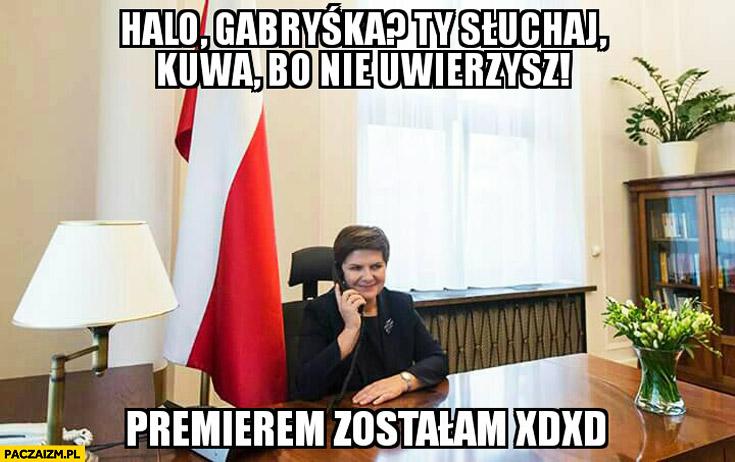 Halo Ty słuchaj bo nie uwierzysz premierem zostałam Beata Szydło