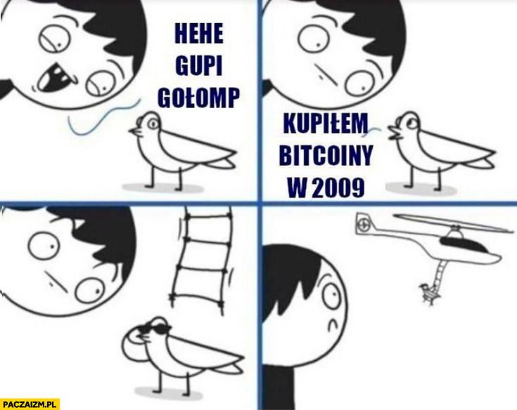Hehe głupi gołąb, kupiłem bitcoiny w 2009 odlatuje helikopterem