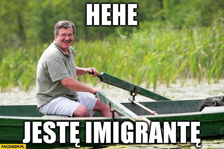 Hehe jestem imigrantem Bronek Komorowski