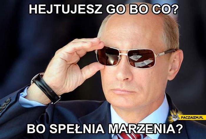 Hejtujesz go bo spełnia marzenia Putin Putinator