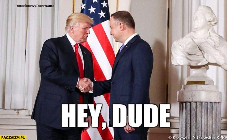 Hey dude Andrzej Duda Donald Trump