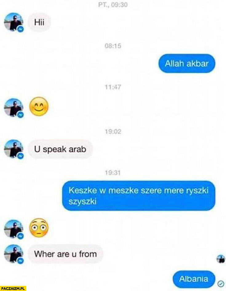 Hi, you speak arab? Keszke w meszke szere mere ryszki szyszki. Where are you from? Albania