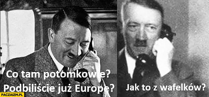 Hitler co tam potomkowie, podbiliście już Europę? Jak to z wafelków?