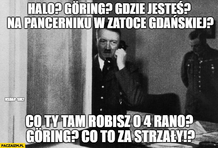 Hitler dzwoni: halo Goring, gdzie jesteś? Na pancerniku w Zatoce Gdańskiej? Co Ty tam robisz o 4 rano, Goring co to za strzały?
