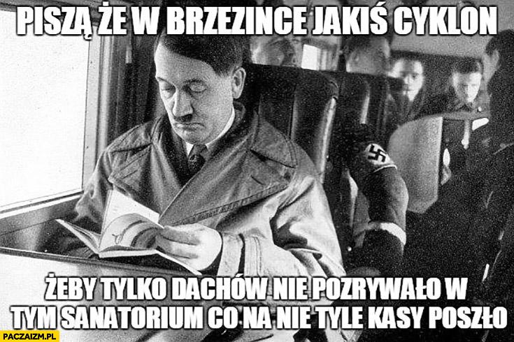 Hitler piszą, że w Brzezince jakiś cyklon żeby tylko dachów nie pozrywało w tym sanatorium co na nie tyle kasy poszło
