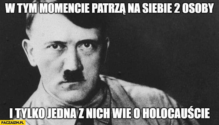Hitler w tym momencie patrzą na siebie 2 osoby i tylko jedna z nich wie o holocauście