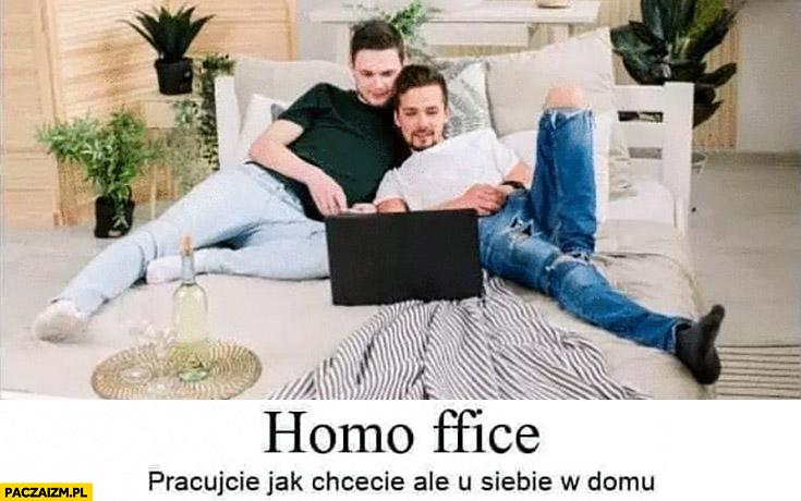 Homo office pracujecie jak chcecie ale u siebie w domu homoseksualiści