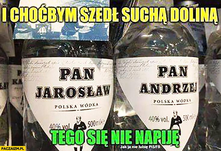 I choćbym szedł suchą doliną tego się nie napiję Pan Jarosław polska wódka