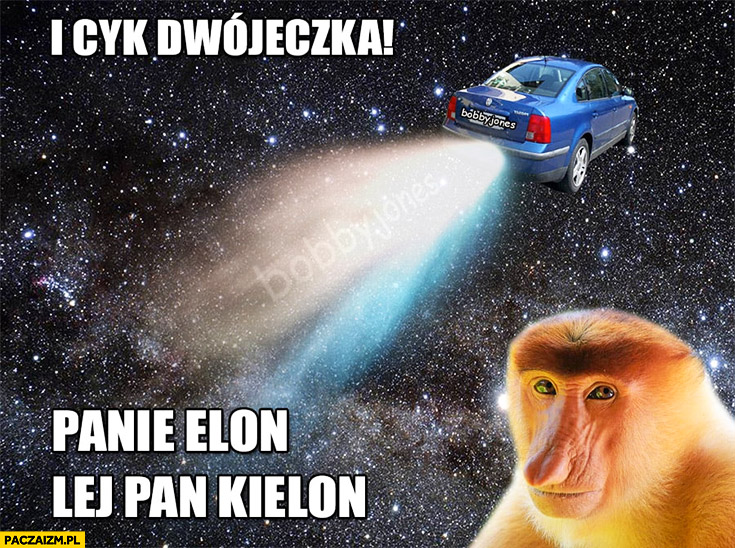 I cyk dwójeczka, panie Elon lej pan kielon. Passat w kosmosie typowy Polak nosacz małpa SpaceX Tesla Musk